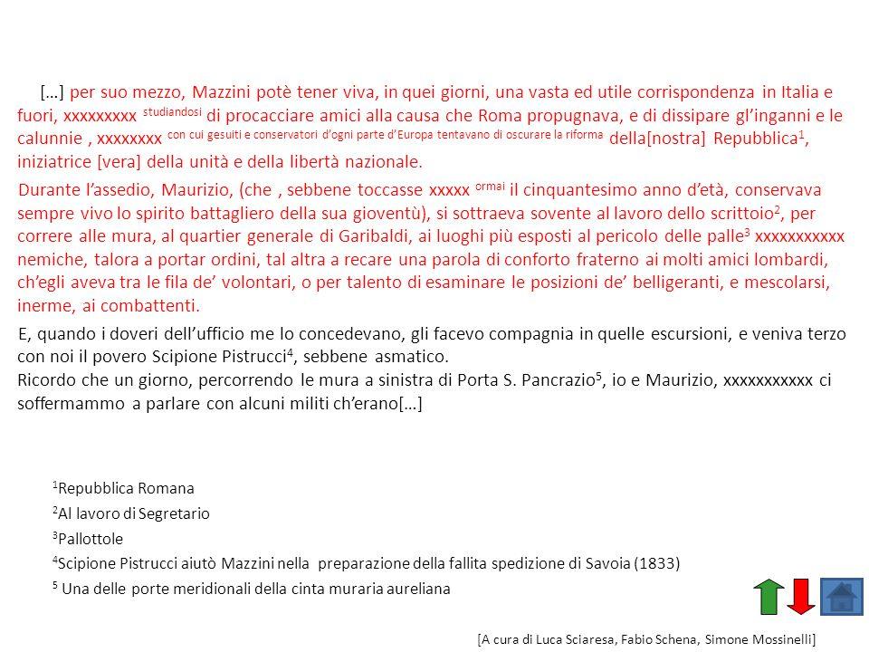 […] per suo mezzo, Mazzini potè tener viva, in quei giorni, una vasta ed utile corrispondenza in Italia e fuori, xxxxxxxxx studiandosi di procacciare amici alla causa che Roma propugnava, e di dissipare gl'inganni e le calunnie , xxxxxxxx con cui gesuiti e conservatori d'ogni parte d'Europa tentavano di oscurare la riforma della[nostra] Repubblica1, iniziatrice [vera] della unità e della libertà nazionale.